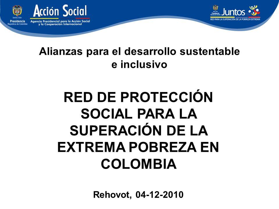 Alianzas para el desarrollo sustentable e inclusivo RED DE PROTECCIÓN SOCIAL PARA LA SUPERACIÓN DE LA EXTREMA POBREZA EN COLOMBIA Rehovot, 04-12-2010