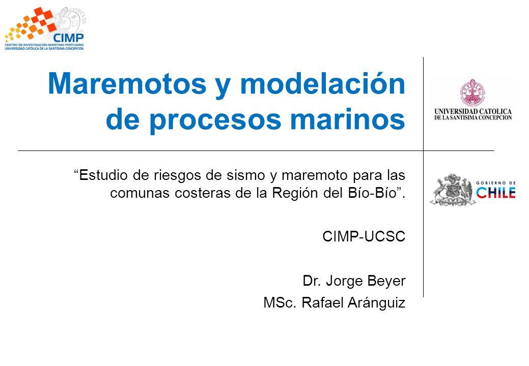 Maremotos y modelación de procesos marinos Estudio de riesgos de sismo y maremoto para las comunas costeras de la Región del Bío-Bío. CIMP-UCSC Dr. Jo