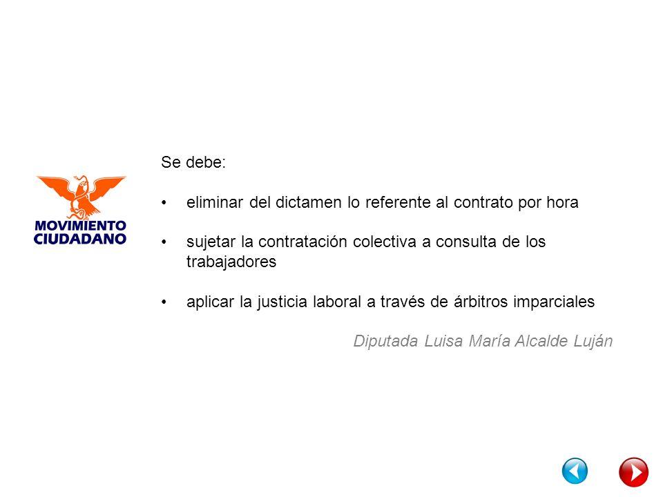 Se debe: eliminar del dictamen lo referente al contrato por hora sujetar la contratación colectiva a consulta de los trabajadores aplicar la justicia laboral a través de árbitros imparciales Diputada Luisa María Alcalde Luján