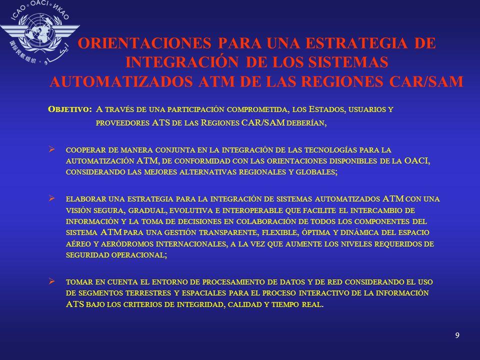 10 ORIENTACIONES PARA UNA ESTRATEGIA DE INTEGRACIÓN DE LOS SISTEMAS AUTOMATIZADOS ATM DE LAS REGIONES CAR/SAM MARCO DE REFERENCIA IDENTIFICAR LAS ÁREAS HOMOGÉNEAS SOBRE LA BASE DE LOS FLUJOS DE TRÁNSITO QUE OPERAN EN LOS DIFERENTES ESPACIOS AÉREOS Y AERÓDROMOS INTERNACIONALES ; ANALIZAR LOS ESCENARIOS DEL ENTORNO OPERACIONAL ATS ACTUALES Y PLANIFICADOS ; DETERMINAR EL ALCANCE, DISEÑO DE ARQUITECTURA, CARACTERÍSTICAS Y ATRIBUTOS DE LOS REQUISITOS OPERACIONALES PARA LA INTEGRACIÓN A CORTO PLAZO DE LOS SISTEMAS AUTOMATIZADOS QUE EXISTEN EN LAS DEPENDENCIAS ATS SEGÚN LOS ACTUALES NIVELES DE SERVICIO SUMINISTRADOS, ASÍ COMO OTROS REQUISITOS OPERACIONALES QUE DEN RESPUESTA A LAS EXPECTATIVAS FUTURAS DE LOS COMPONENTES DEL SISTEMA ATM, CONSIDERANDO ; I ) ORDENAR LOS REQUISITOS EN FORMA LÓGICA, A TRAVÉS DE LAS SIGUIENTES ETAPAS