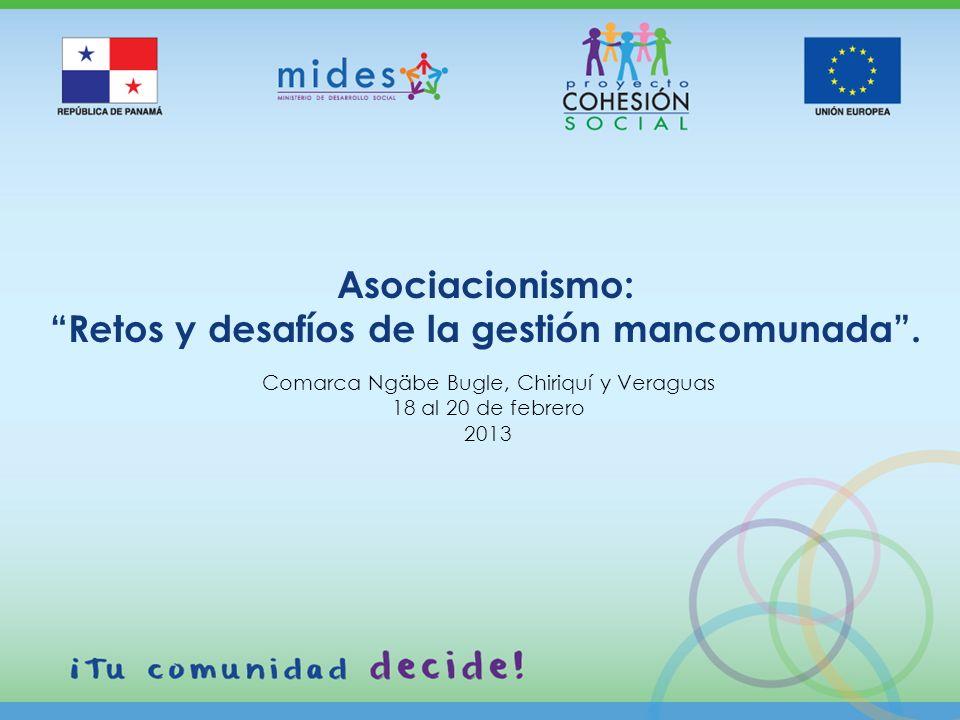 Comarca Ngäbe Bugle, Chiriquí y Veraguas 18 al 20 de febrero 2013 Asociacionismo: Retos y desafíos de la gestión mancomunada.