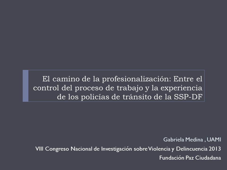 El camino de la profesionalización: Entre el control del proceso de trabajo y la experiencia de los policías de tránsito de la SSP-DF Gabriela Medina, UAMI VIII Congreso Nacional de Investigación sobre Violencia y Delincuencia 2013 Fundación Paz Ciudadana