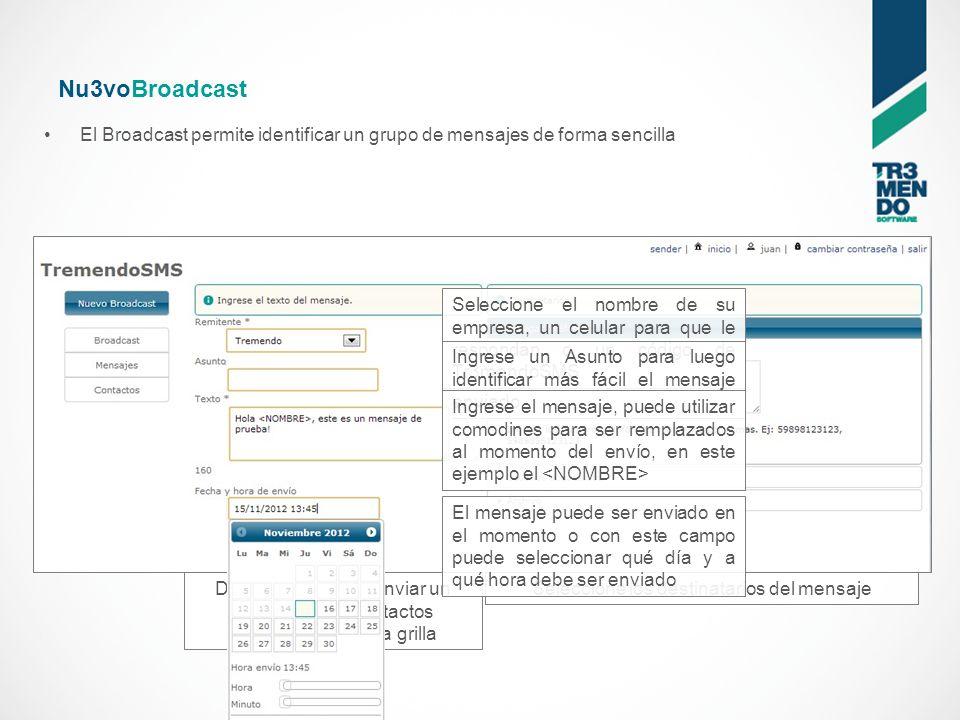 Nu3voBroadcast El Broadcast permite identificar un grupo de mensajes de forma sencilla Desde aquí puede enviar un mensaje a los contactos seleccionados en la grilla Seleccione el nombre de su empresa, un celular para que le respondan o un código de Tr3mendoSMS Ingrese un Asunto para luego identificar más fácil el mensaje enviado Ingrese el mensaje, puede utilizar comodines para ser remplazados al momento del envío, en este ejemplo el Seleccione los destinatarios del mensaje El mensaje puede ser enviado en el momento o con este campo puede seleccionar qué día y a qué hora debe ser enviado