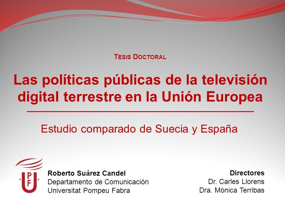 Las políticas públicas de la televisión digital terrestre en la Unión Europea Estudio comparado de Suecia y España Roberto Suárez Candel Departamento de Comunicación Universitat Pompeu Fabra T ESIS D OCTORAL Directores Dr.