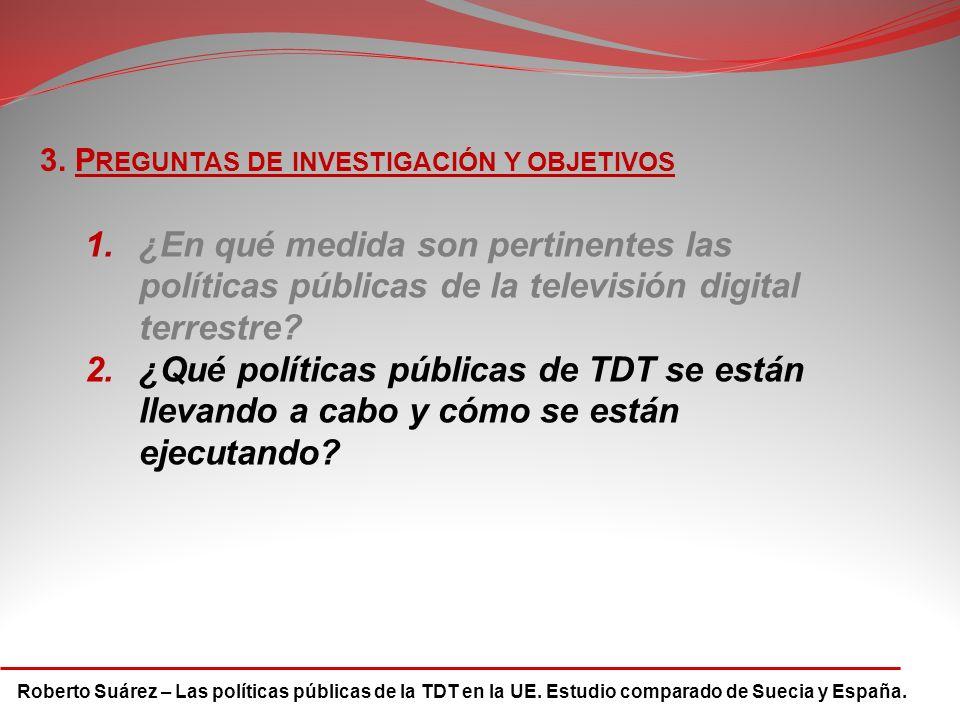 Roberto Suárez – Las políticas públicas de la TDT en la UE. Estudio comparado de Suecia y España. 3. P REGUNTAS DE INVESTIGACIÓN Y OBJETIVOS 1.¿En qué
