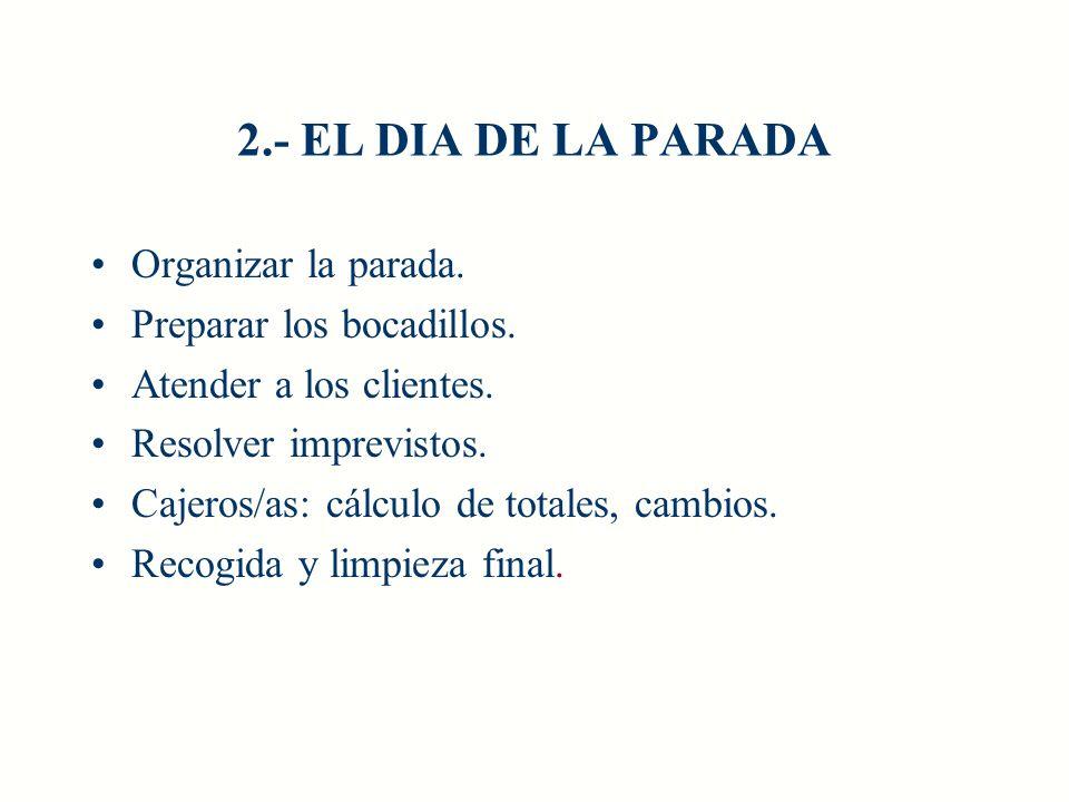 2.- EL DIA DE LA PARADA Organizar la parada. Preparar los bocadillos. Atender a los clientes. Resolver imprevistos. Cajeros/as: cálculo de totales, ca