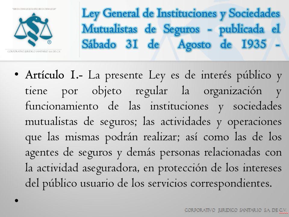 Ley General de Instituciones y Sociedades Mutualistas de Seguros Artículo 3.- En materia de actividad aseguradora: I.