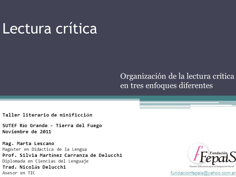 Lectura crítica Organización de la lectura crítica en tres enfoques diferentes Taller literario de minificci ó n SUTEF R í o Grande - Tierra del Fuego Noviembre de 2011 Mag.