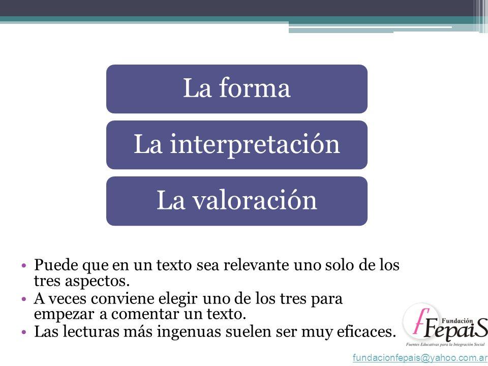 La formaLa interpretaciónLa valoración Puede que en un texto sea relevante uno solo de los tres aspectos.