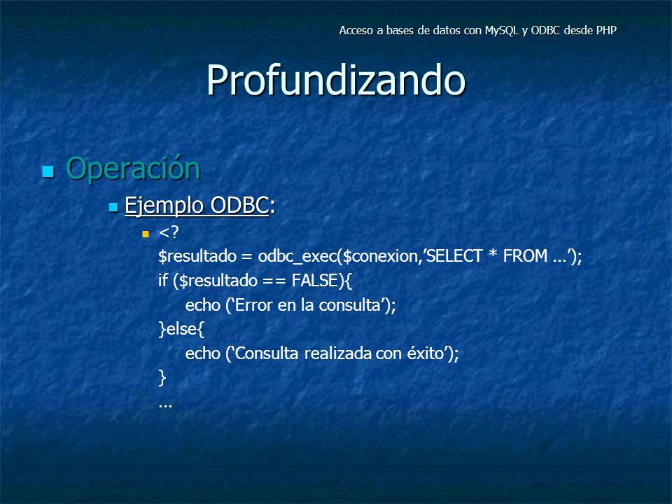 Profundizando Operación Operación Ejemplo ODBC: Ejemplo ODBC: <? $resultado = odbc_exec($conexion,SELECT * FROM...); if ($resultado == FALSE){ echo (E