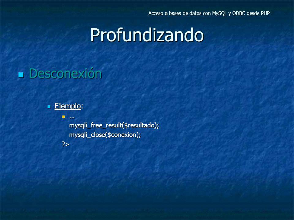 Profundizando Desconexión Desconexión Ejemplo: Ejemplo:......mysqli_free_result($resultado);mysqli_close($conexion);?> Acceso a bases de datos con MySQL y ODBC desde PHP