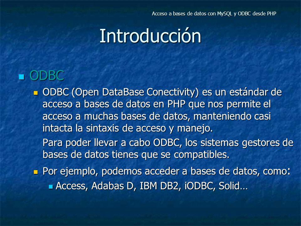 Introducción ODBC ODBC ODBC (Open DataBase Conectivity) es un estándar de acceso a bases de datos en PHP que nos permite el acceso a muchas bases de datos, manteniendo casi intacta la sintaxis de acceso y manejo.