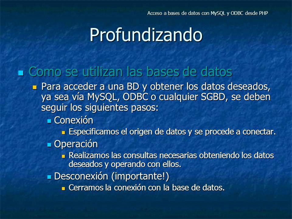 Profundizando Como se utilizan las bases de datos Como se utilizan las bases de datos Para acceder a una BD y obtener los datos deseados, ya sea vía MySQL, ODBC o cualquier SGBD, se deben seguir los siguientes pasos: Para acceder a una BD y obtener los datos deseados, ya sea vía MySQL, ODBC o cualquier SGBD, se deben seguir los siguientes pasos: Conexión Conexión Especificamos el origen de datos y se procede a conectar.