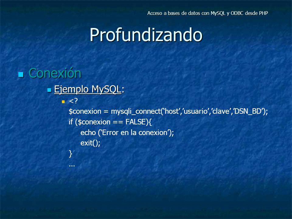 Profundizando Conexión Conexión Ejemplo MySQL: Ejemplo MySQL: <? $conexion = mysqli_connect(host,usuario,clave,DSN_BD); if ($conexion == FALSE){ echo