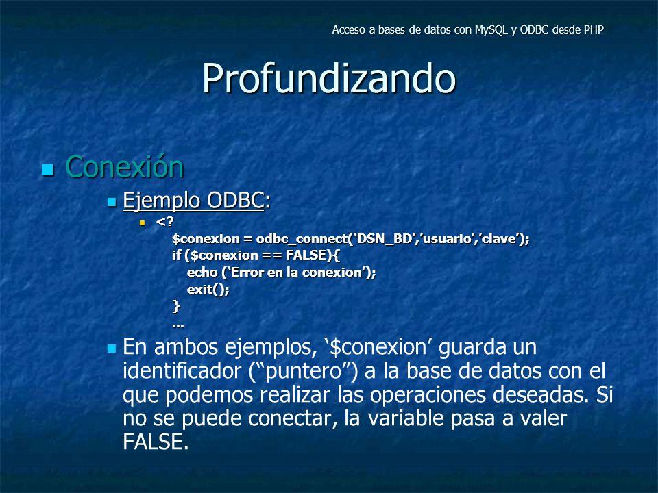 Profundizando Conexión Conexión Ejemplo ODBC: Ejemplo ODBC: <? <? $conexion = odbc_connect(DSN_BD,usuario,clave); if ($conexion == FALSE){ echo (Error