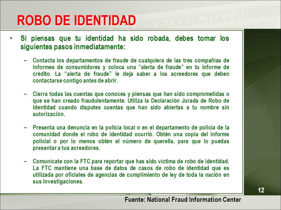 12 ROBO DE IDENTIDAD Si piensas que tu identidad ha sido robada, debes tomar los siguientes pasos inmediatamente: – Contacta los departamentos de fraude de cualquiera de las tres compañías de informes de consumidores y coloca una alerta de fraude en tu informe de crédito.