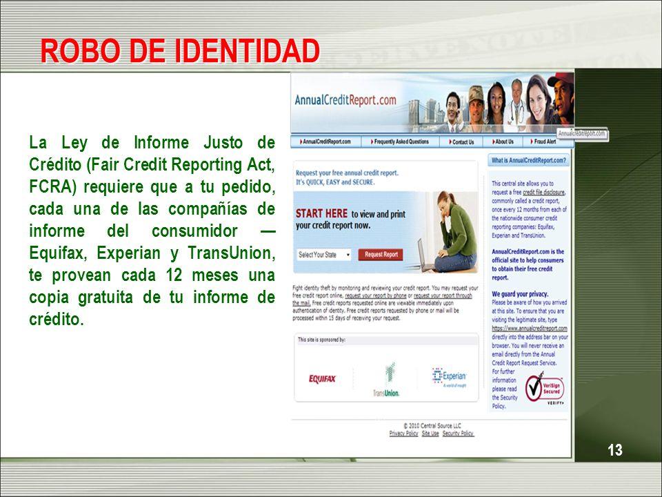 13 ROBO DE IDENTIDAD La Ley de Informe Justo de Crédito (Fair Credit Reporting Act, FCRA) requiere que a tu pedido, cada una de las compañías de infor