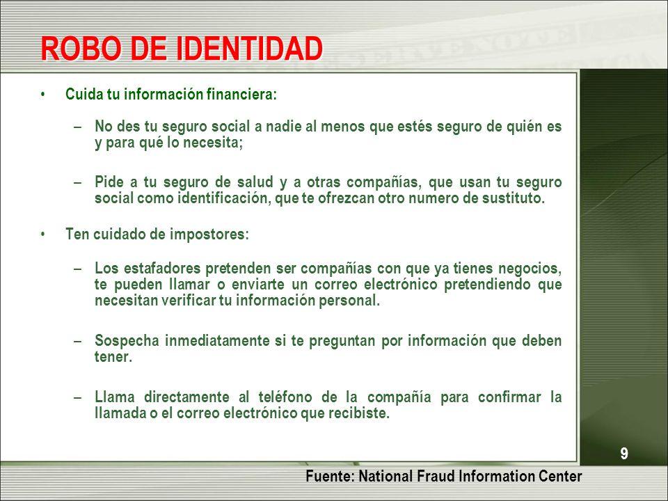 9 ROBO DE IDENTIDAD Cuida tu información financiera: – No des tu seguro social a nadie al menos que estés seguro de quién es y para qué lo necesita; –
