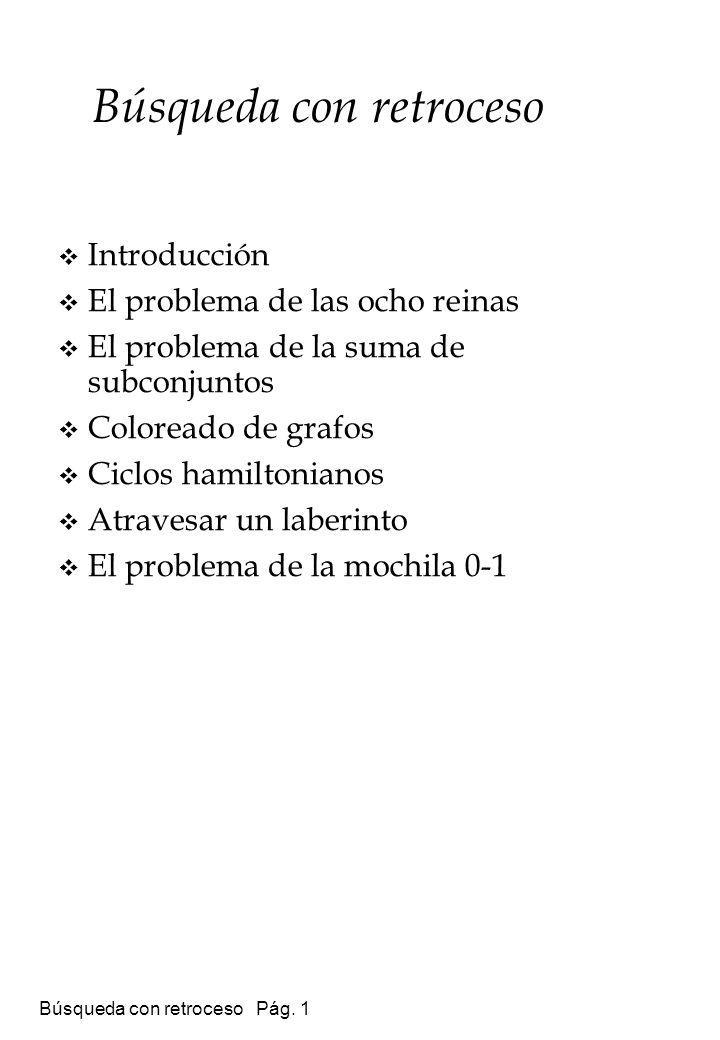 Búsqueda con retroceso Pág. 1 Búsqueda con retroceso Introducción El problema de las ocho reinas El problema de la suma de subconjuntos Coloreado de g