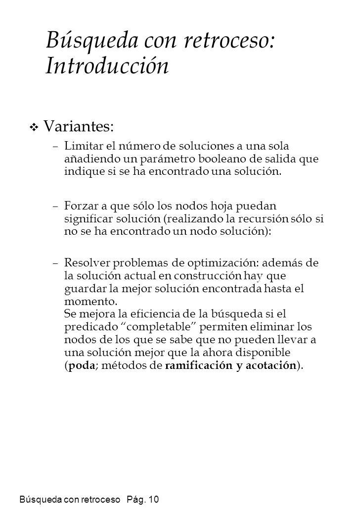 Búsqueda con retroceso Pág. 10 Variantes: –Limitar el número de soluciones a una sola añadiendo un parámetro booleano de salida que indique si se ha e