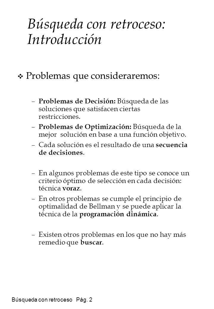 Búsqueda con retroceso Pág. 2 Búsqueda con retroceso: Introducción Problemas que consideraremos: – Problemas de Decisión: Búsqueda de las soluciones q