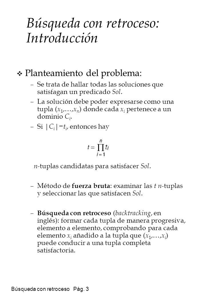 Búsqueda con retroceso Pág. 3 Planteamiento del problema: –Se trata de hallar todas las soluciones que satisfagan un predicado Sol. –La solución debe