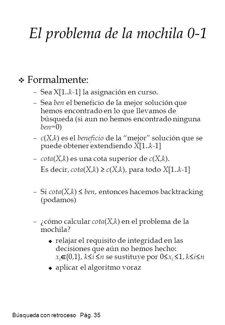 Búsqueda con retroceso Pág. 35 Formalmente: –Sea X[1.. k -1] la asignación en curso. –Sea ben el beneficio de la mejor solución que hemos encontrado e