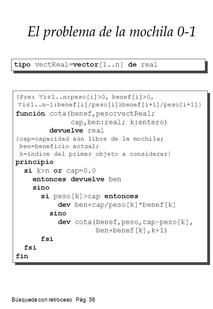 Búsqueda con retroceso Pág. 36 El problema de la mochila 0-1 función cota(benef,peso:vectReal; cap,ben:real; k:entero) devuelve real {cap=capacidad aú