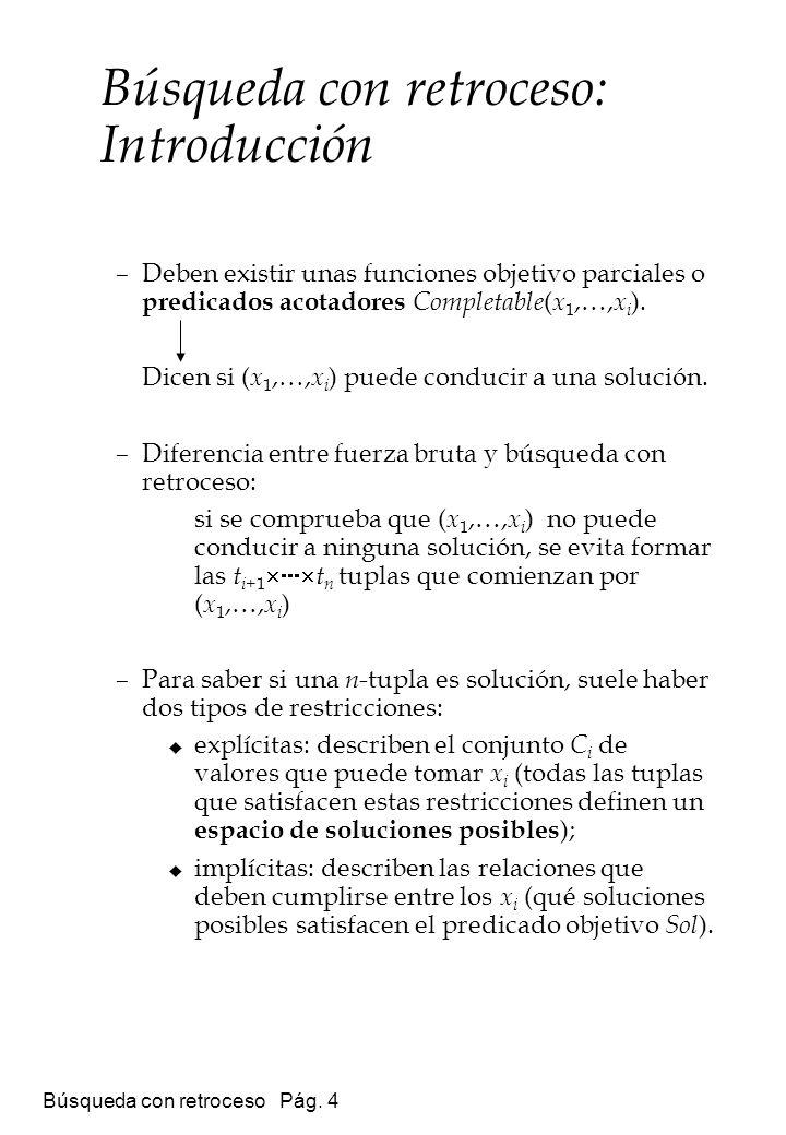 Búsqueda con retroceso Pág. 4 –Deben existir unas funciones objetivo parciales o predicados acotadores Completable ( x 1,…, x i ). Dicen si ( x 1,…, x