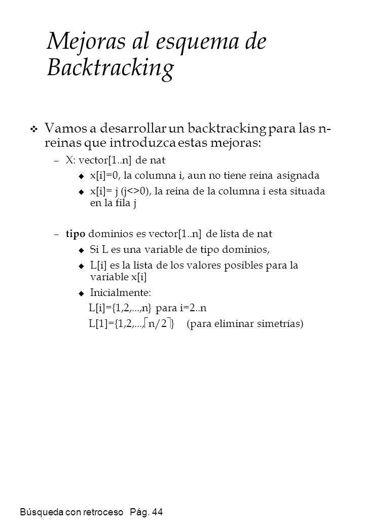 Búsqueda con retroceso Pág. 44 Vamos a desarrollar un backtracking para las n- reinas que introduzca estas mejoras: –X: vector[1..n] de nat x[i]=0, la