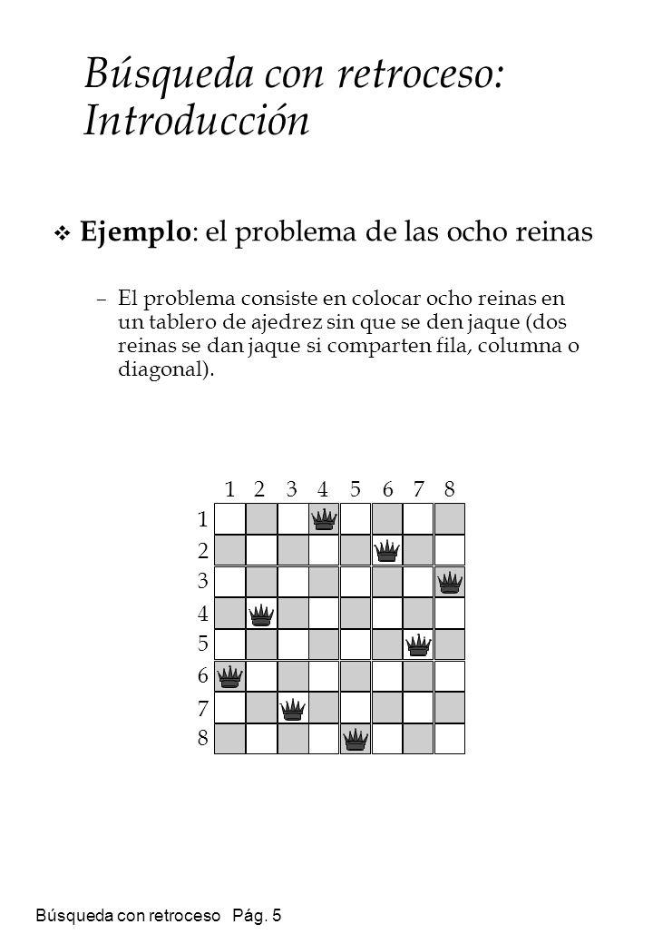 Búsqueda con retroceso Pág. 5 Ejemplo : el problema de las ocho reinas –El problema consiste en colocar ocho reinas en un tablero de ajedrez sin que s