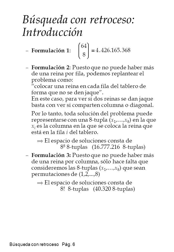 Búsqueda con retroceso Pág. 6 – Formulación 1 : – Formulación 2 : Puesto que no puede haber más de una reina por fila, podemos replantear el problema