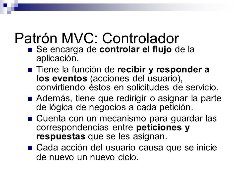 Patrón MVC: Controlador Se encarga de controlar el flujo de la aplicación. Tiene la función de recibir y responder a los eventos (acciones del usuario