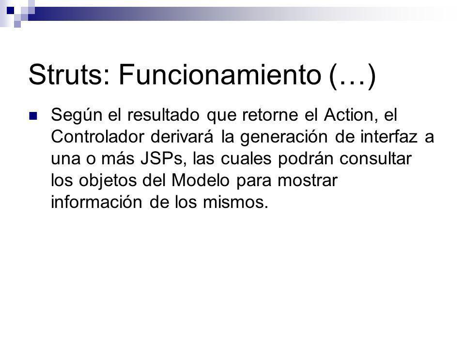 Struts: Funcionamiento (…) Según el resultado que retorne el Action, el Controlador derivará la generación de interfaz a una o más JSPs, las cuales po