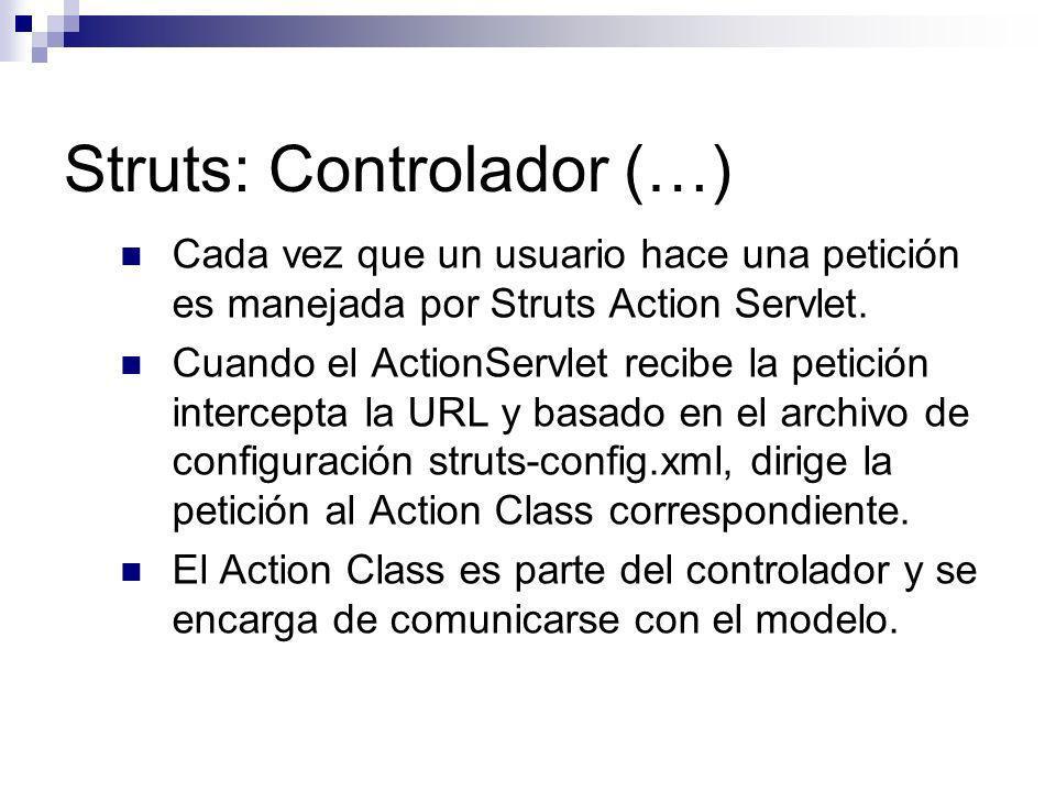 Struts: Controlador (…) Cada vez que un usuario hace una petición es manejada por Struts Action Servlet. Cuando el ActionServlet recibe la petición in