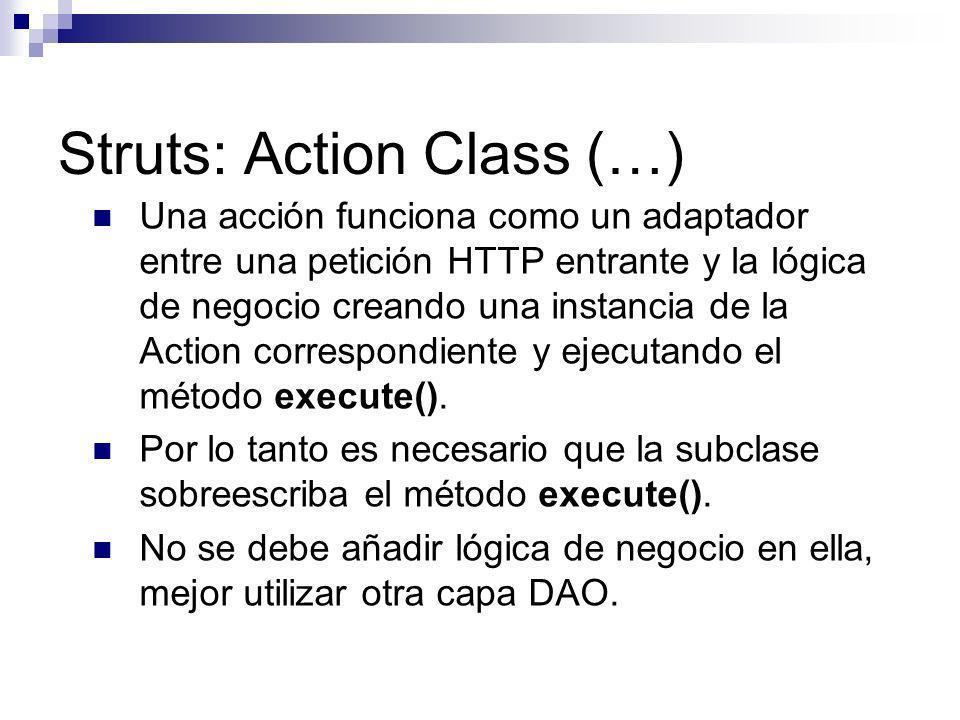Struts: Action Class (…) Una acción funciona como un adaptador entre una petición HTTP entrante y la lógica de negocio creando una instancia de la Act