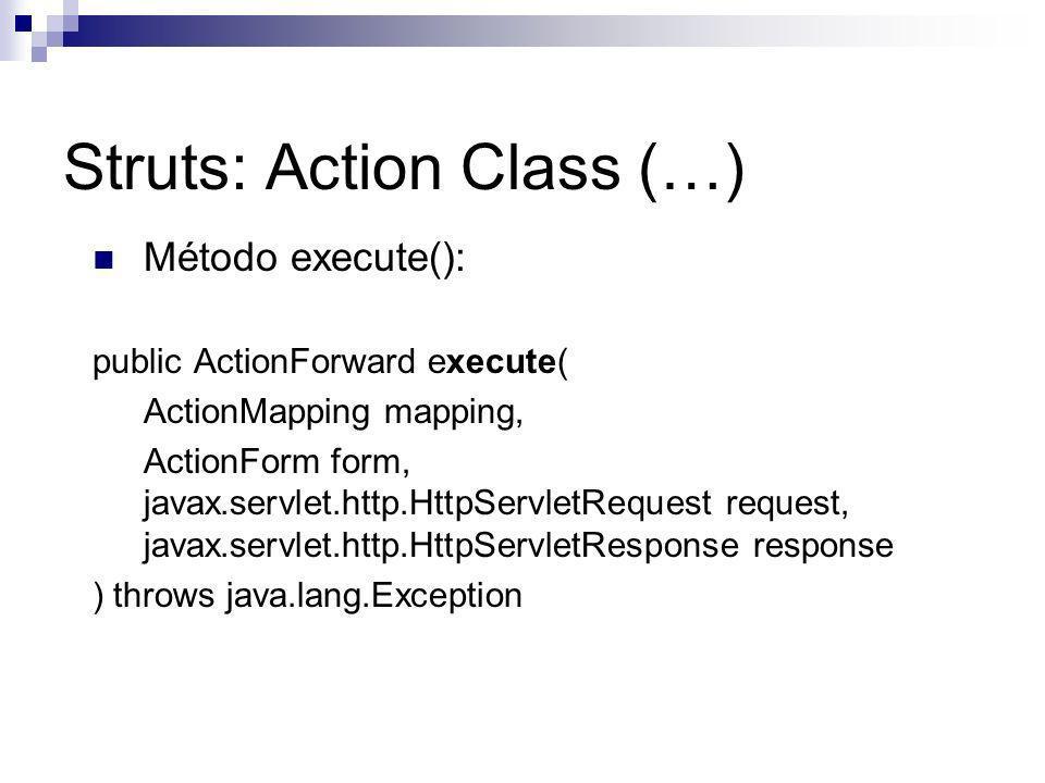 Struts: Action Class (…) Método execute(): public ActionForward execute( ActionMapping mapping, ActionForm form, javax.servlet.http.HttpServletRequest