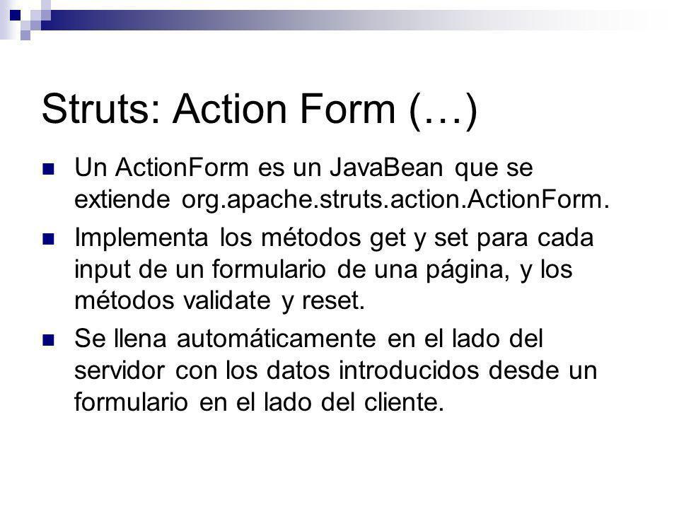 Struts: Action Form (…) Un ActionForm es un JavaBean que se extiende org.apache.struts.action.ActionForm. Implementa los métodos get y set para cada i