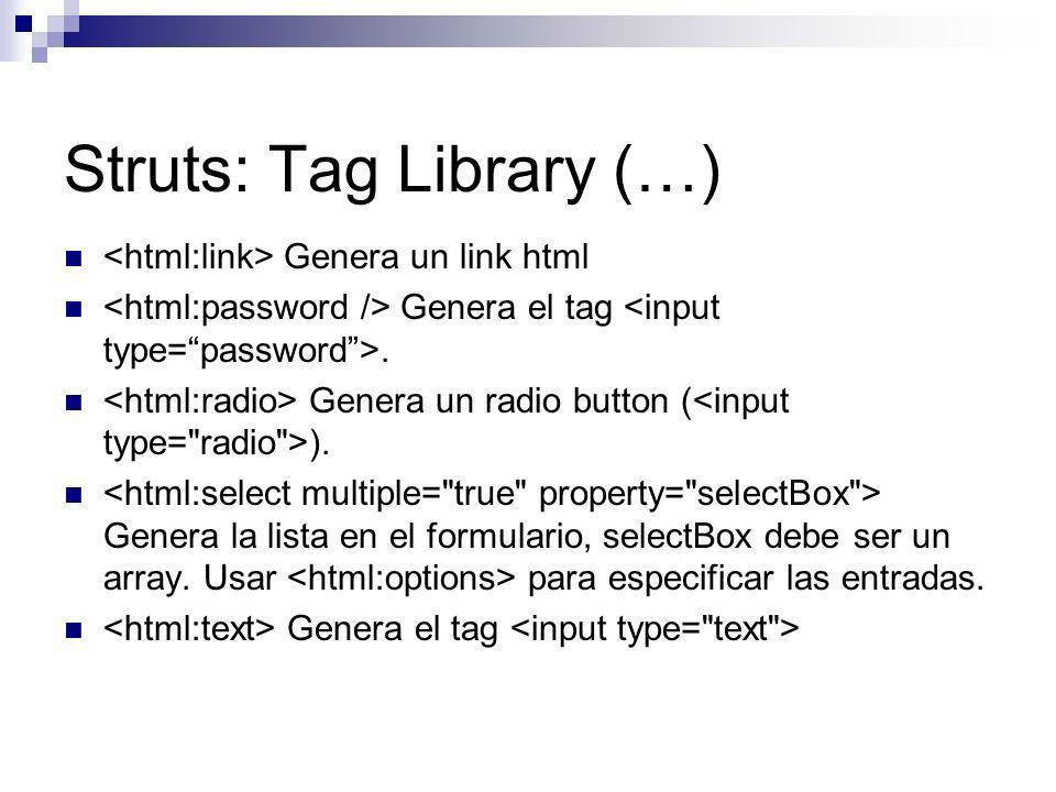 Struts: Tag Library (…) Genera un link html Genera el tag. Genera un radio button ( ). Genera la lista en el formulario, selectBox debe ser un array.