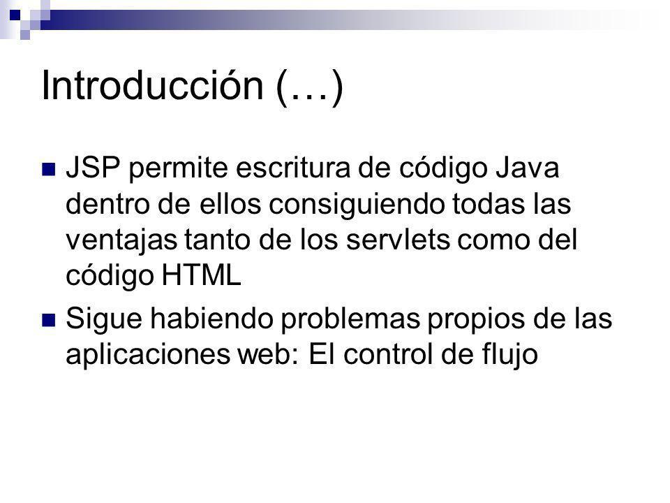 Introducción (…) JSP permite escritura de código Java dentro de ellos consiguiendo todas las ventajas tanto de los servlets como del código HTML Sigue