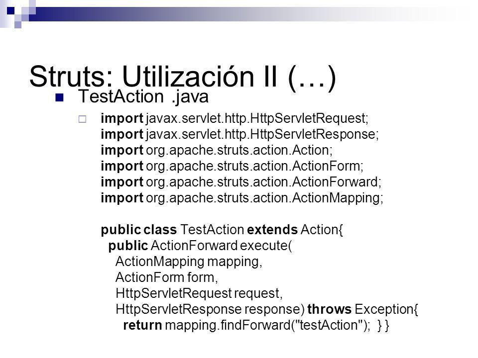 Struts: Utilización II (…) TestAction.java import javax.servlet.http.HttpServletRequest; import javax.servlet.http.HttpServletResponse; import org.apa