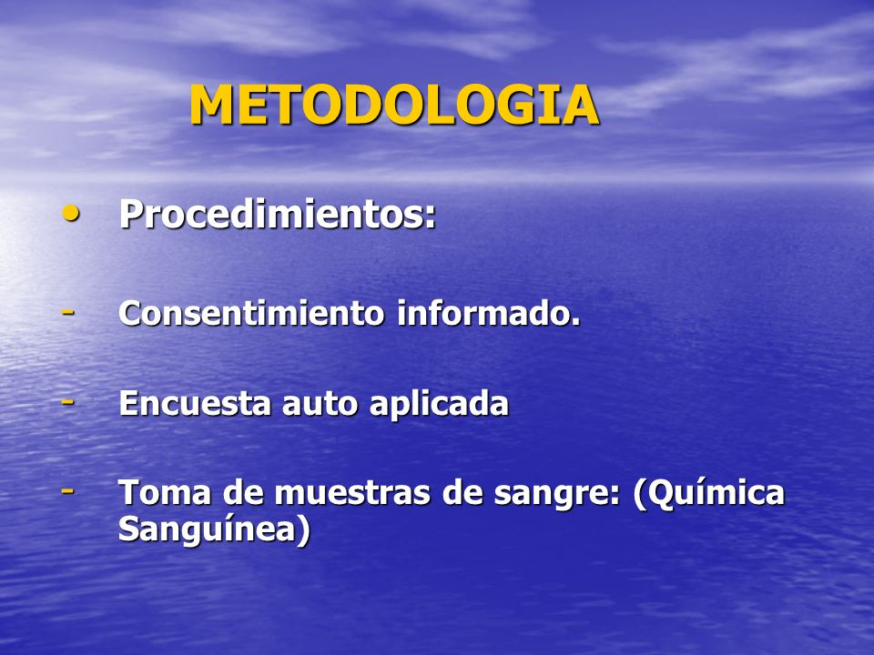 METODOLOGIA Procedimientos: Procedimientos: - Consentimiento informado. - Encuesta auto aplicada - Toma de muestras de sangre: (Química Sanguínea)