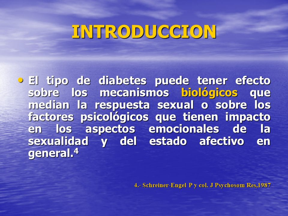 INTRODUCCION El tipo de diabetes puede tener efecto sobre los mecanismos biológicos que median la respuesta sexual o sobre los factores psicológicos q