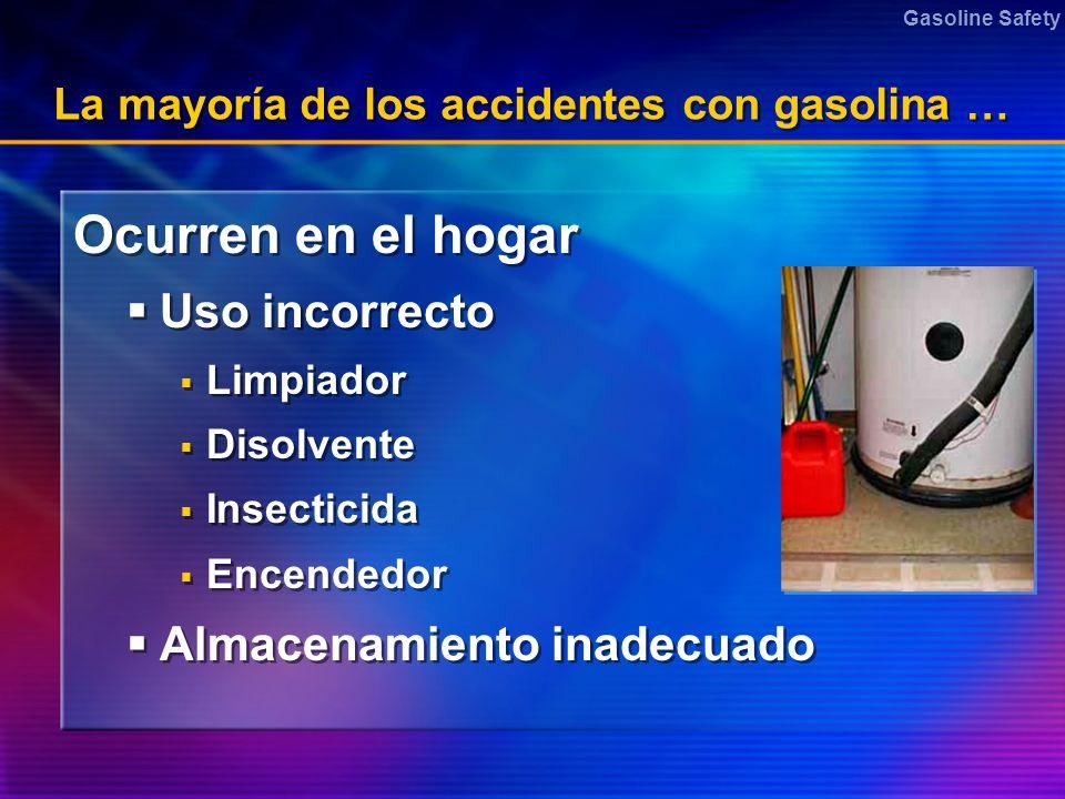 Gasoline Safety La mayoría de los accidentes con gasolina … Ocurren en el hogar Uso incorrecto Limpiador Disolvente Insecticida Encendedor Almacenamie
