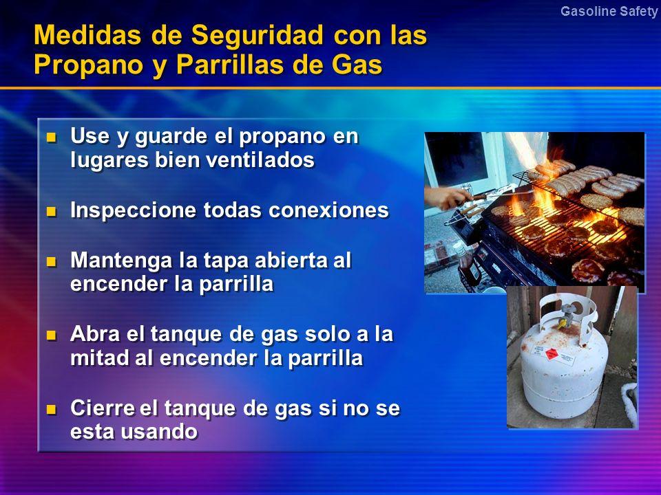 Gasoline Safety Medidas de Seguridad con las Propano y Parrillas de Gas Use y guarde el propano en lugares bien ventilados Inspeccione todas conexione