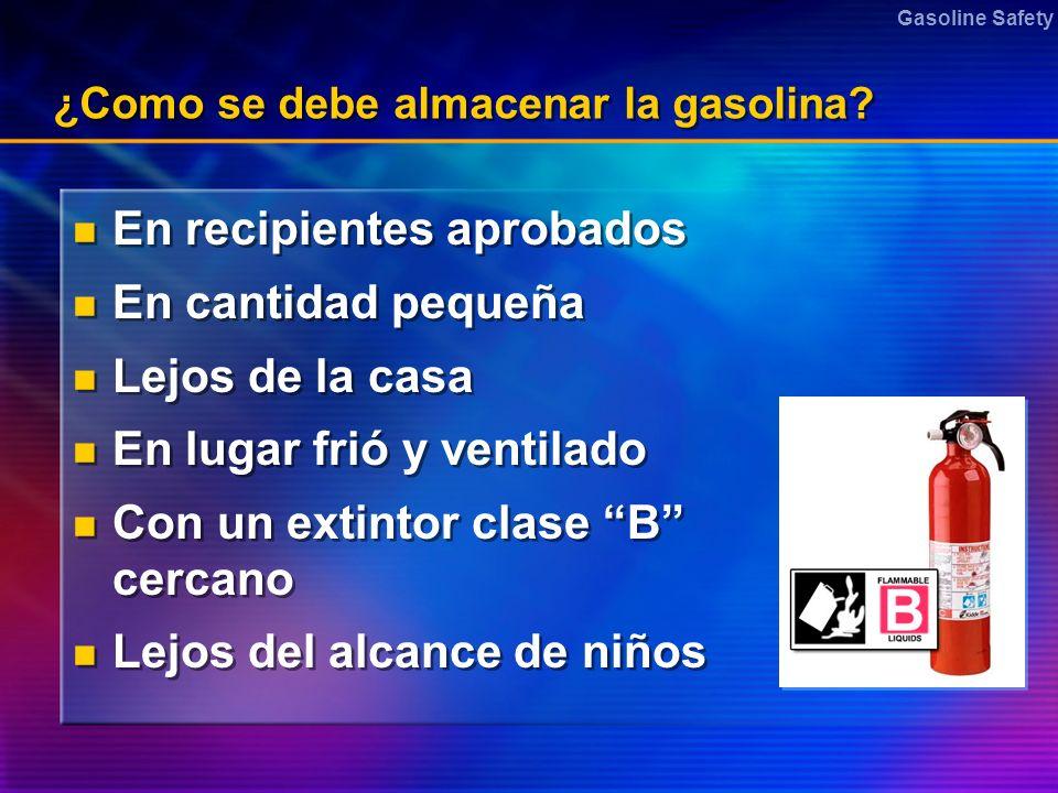 Gasoline Safety ¿Como se debe almacenar la gasolina? En recipientes aprobados En cantidad pequeña Lejos de la casa En lugar frió y ventilado Con un ex