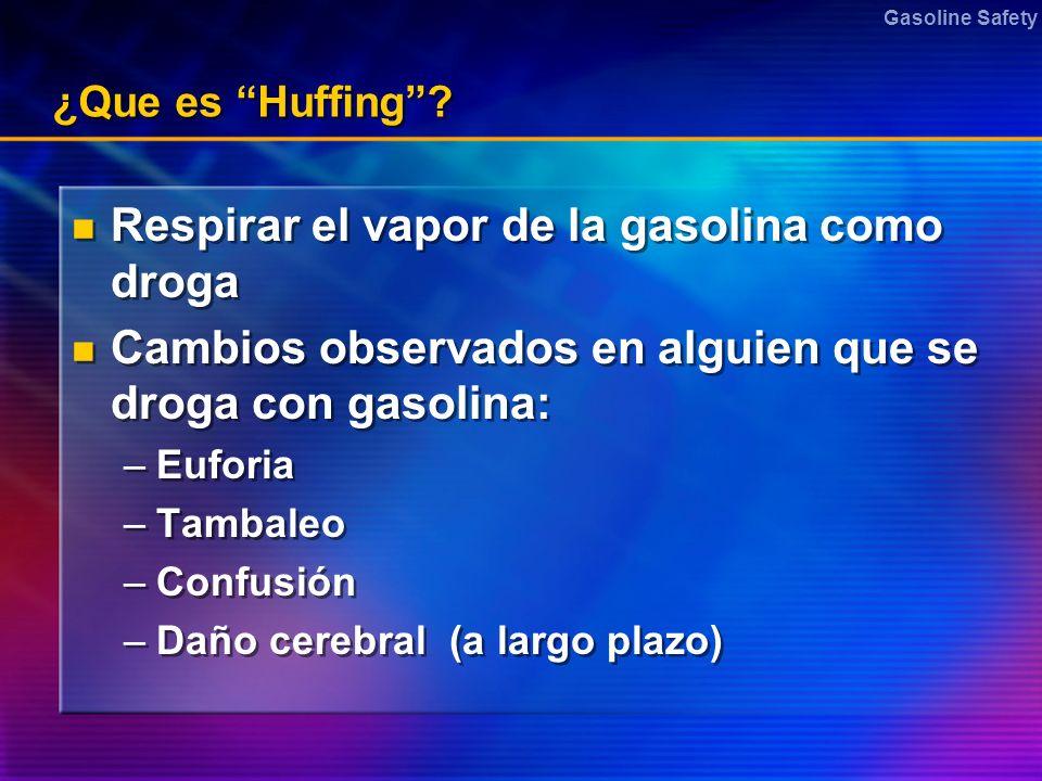 Gasoline Safety ¿Que es Huffing? Respirar el vapor de la gasolina como droga Cambios observados en alguien que se droga con gasolina: –Euforia –Tambal