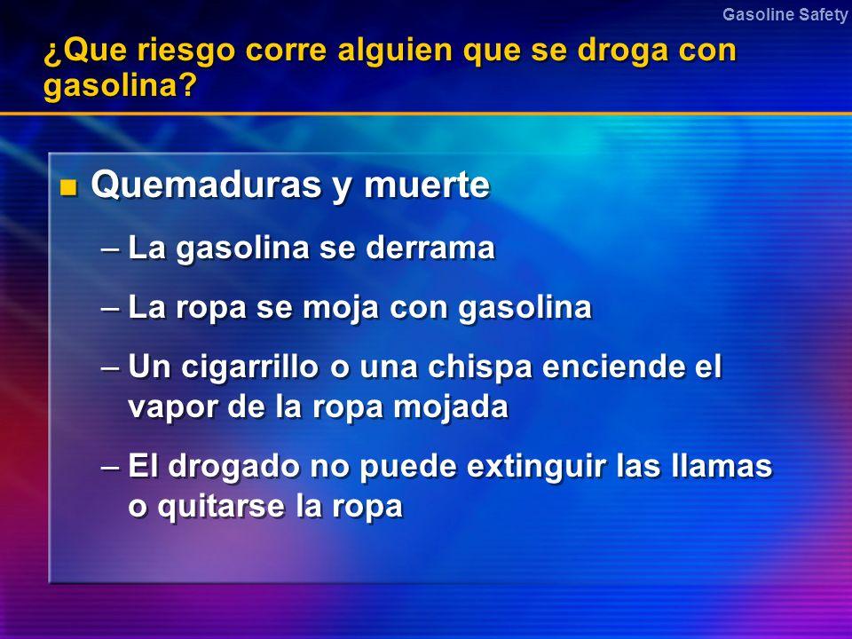 Gasoline Safety ¿Que riesgo corre alguien que se droga con gasolina? Quemaduras y muerte –La gasolina se derrama –La ropa se moja con gasolina –Un cig