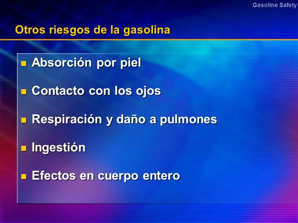 Gasoline Safety Otros riesgos de la gasolina Absorción por piel Contacto con los ojos Respiración y daño a pulmones Ingestión Efectos en cuerpo entero