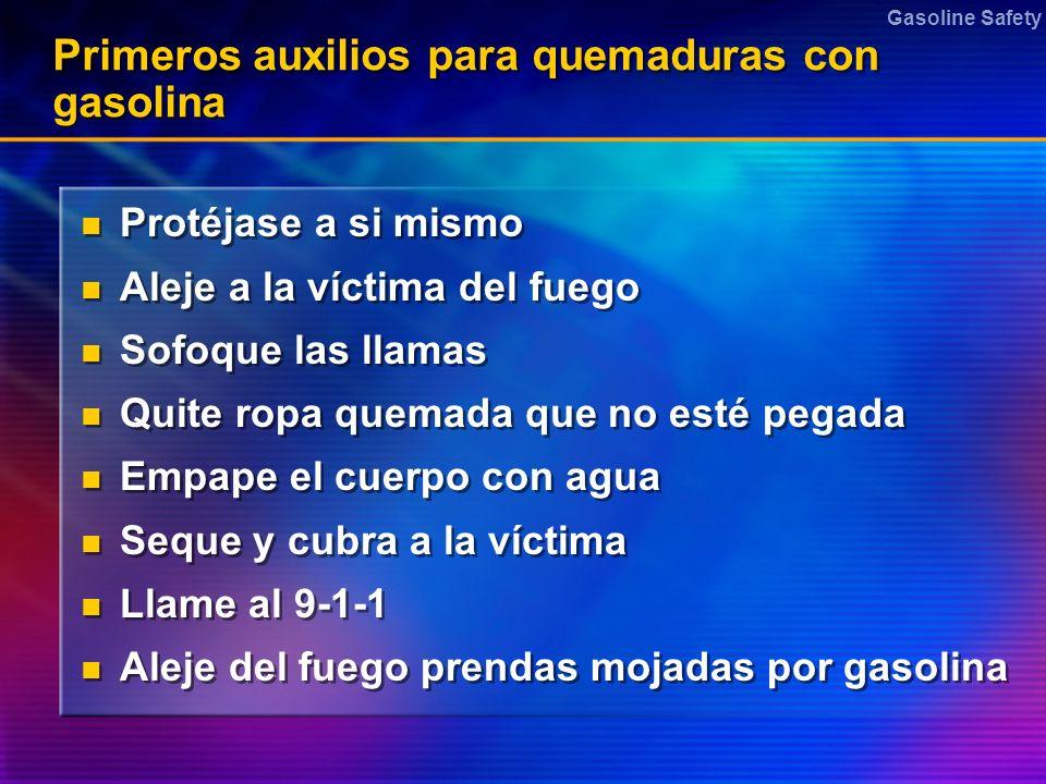 Gasoline Safety Primeros auxilios para quemaduras con gasolina Protéjase a si mismo Aleje a la víctima del fuego Sofoque las llamas Quite ropa quemada
